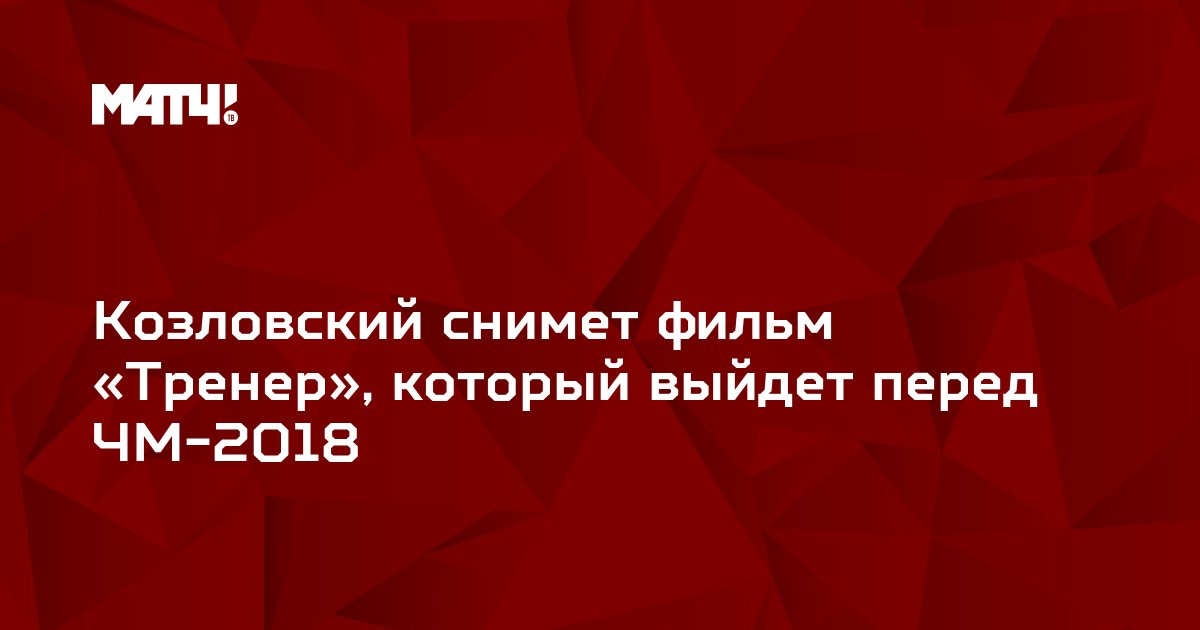 Козловский снимет фильм «Тренер», который выйдет перед ЧМ-2018