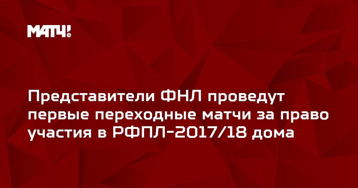 Представители ФНЛ проведут первые переходные матчи за право участия в РФПЛ-2017/18 дома
