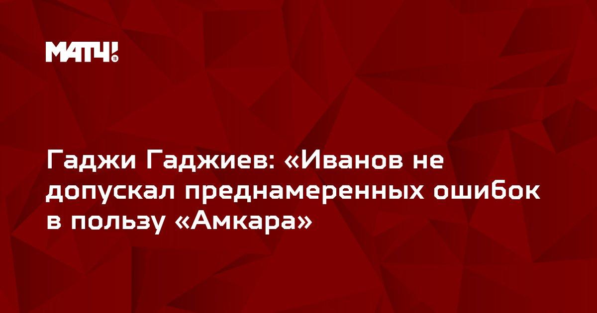 Гаджи Гаджиев: «Иванов не допускал преднамеренных ошибок в пользу «Амкара»