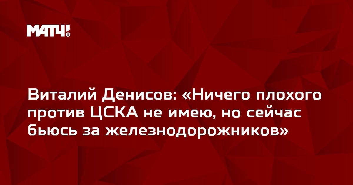 Виталий Денисов: «Ничего плохого против ЦСКА не имею, но сейчас бьюсь за железнодорожников»