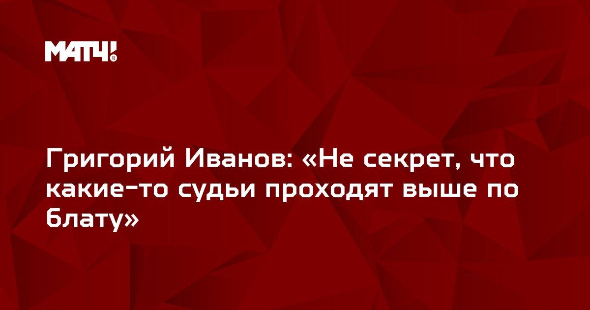 Григорий Иванов: «Не секрет, что какие-то судьи проходят выше по блату»