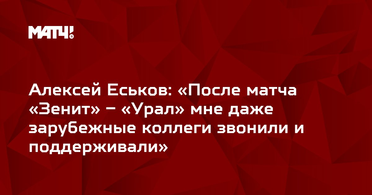 Алексей Еськов: «После матча «Зенит» – «Урал» мне даже зарубежные коллеги звонили и поддерживали»