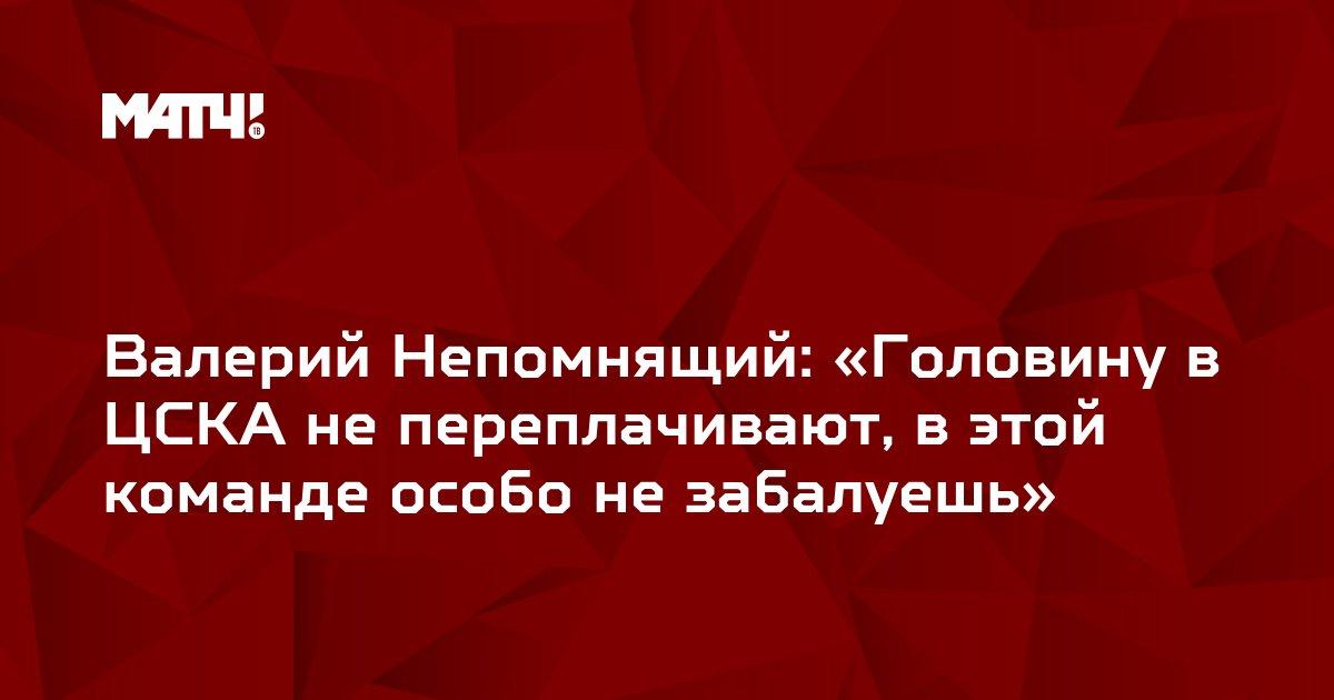 Валерий Непомнящий: «Головину в ЦСКА не переплачивают, в этой команде особо не забалуешь»