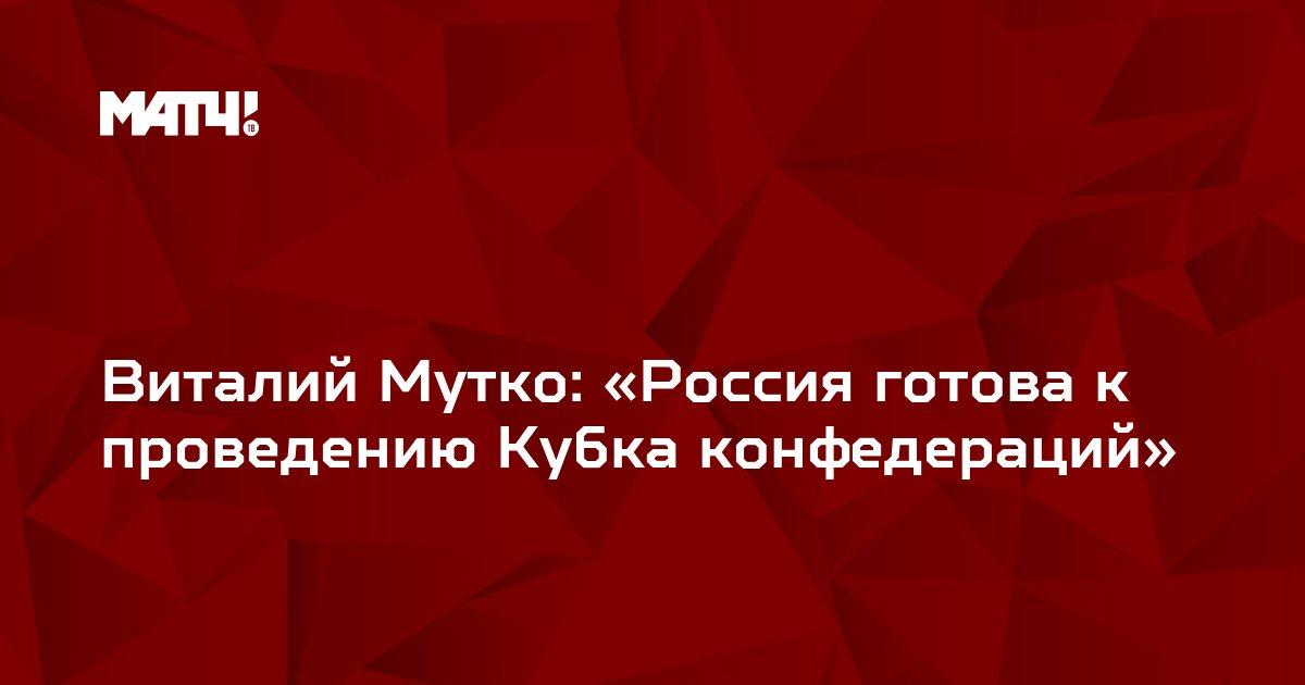 Виталий Мутко: «Россия готова к проведению Кубка конфедераций»