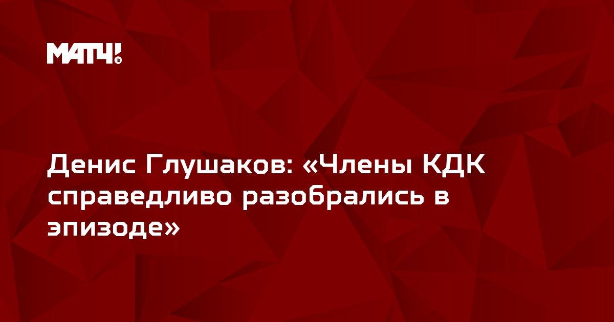 Денис Глушаков: «Члены КДК справедливо разобрались в эпизоде»