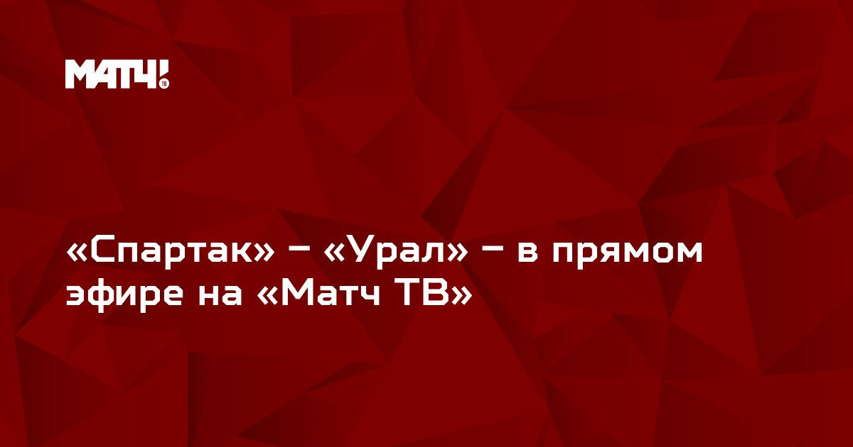 «Спартак» – «Урал» – в прямом эфире на «Матч ТВ»