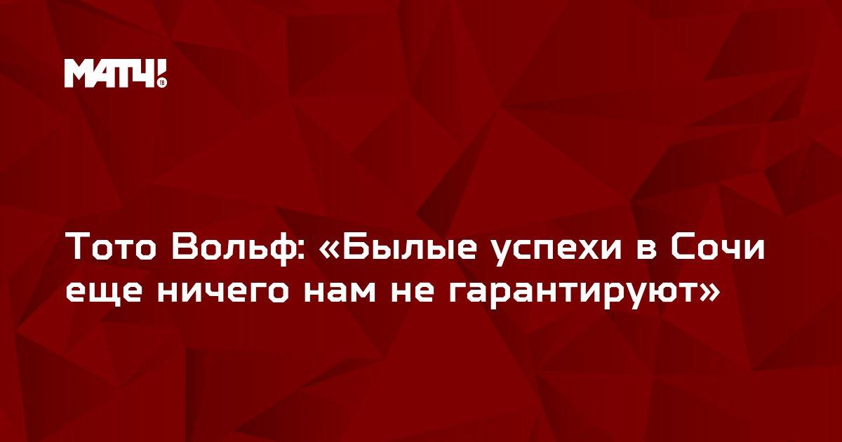 Тото Вольф: «Былые успехи в Сочи еще ничего нам не гарантируют»