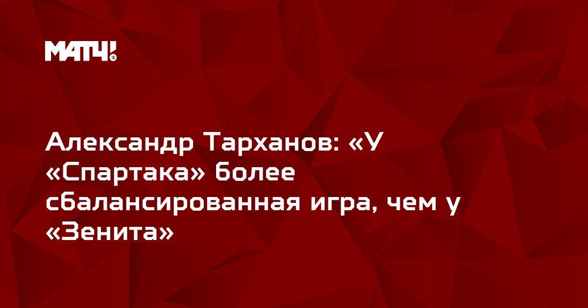 Александр Тарханов: «У «Спартака» более сбалансированная игра, чем у «Зенита»