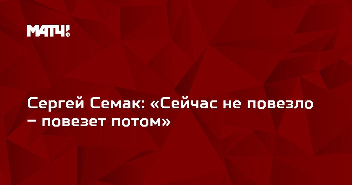 Сергей Семак: «Сейчас не повезло – повезет потом»