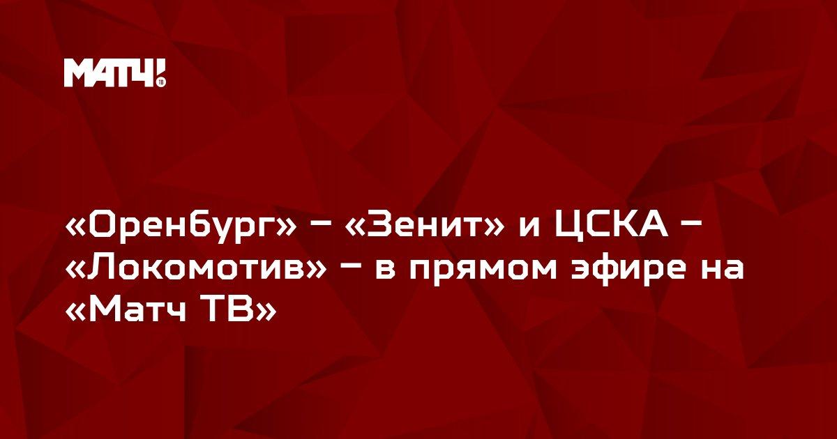 «Оренбург» – «Зенит» и ЦСКА – «Локомотив» – в прямом эфире на «Матч ТВ»