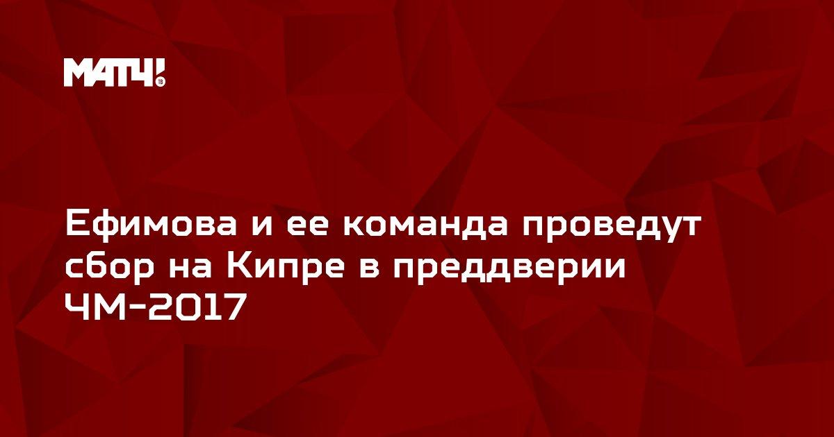 Ефимова и ее команда проведут сбор на Кипре в преддверии ЧМ-2017