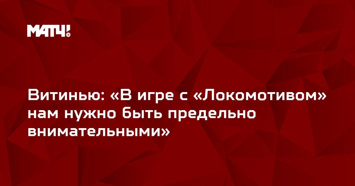 Витинью: «В игре с «Локомотивом» нам нужно быть предельно внимательными»
