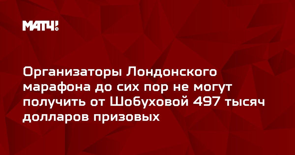 Организаторы Лондонского марафона до сих пор не могут получить от Шобуховой 497 тысяч долларов призовых