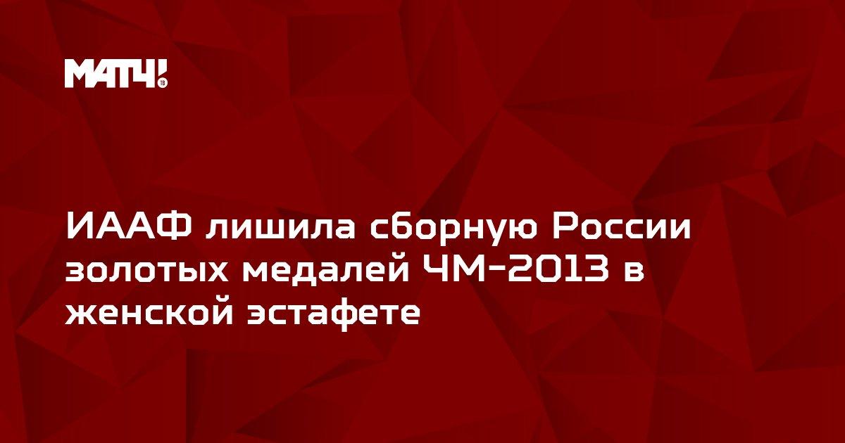 ИААФ лишила сборную России золотых медалей ЧМ-2013 в женской эстафете