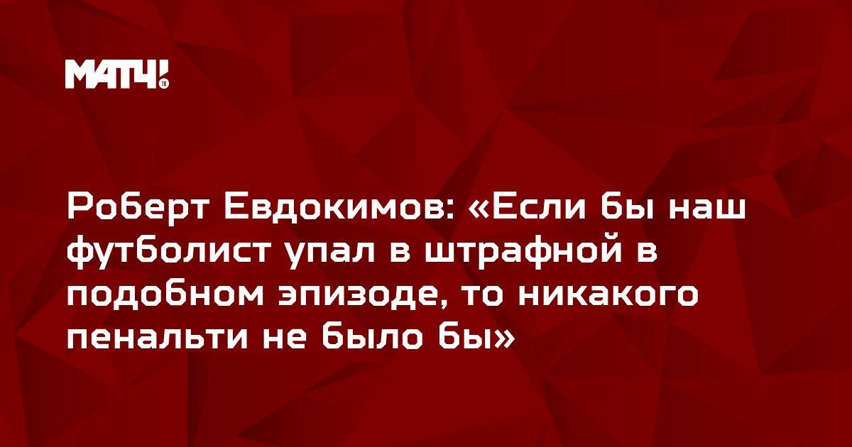 Роберт Евдокимов: «Если бы наш футболист упал в штрафной в подобном эпизоде, то никакого пенальти не было бы»