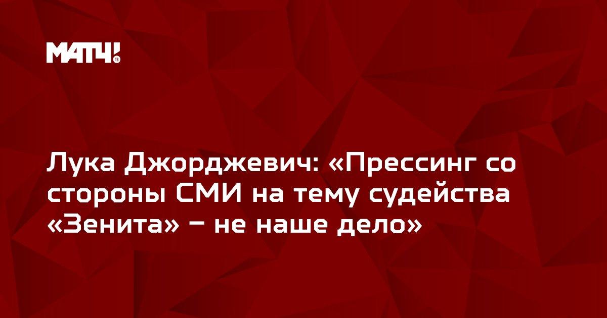 Лука Джорджевич: «Прессинг со стороны СМИ на тему судейства «Зенита» – не наше дело»
