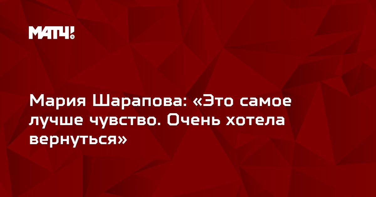 Мария Шарапова: «Это самое лучше чувство. Очень хотела вернуться»