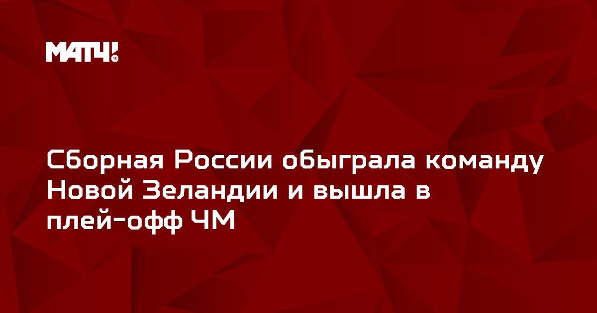 Сборная России обыграла команду Новой Зеландии и вышла в плей-офф ЧМ
