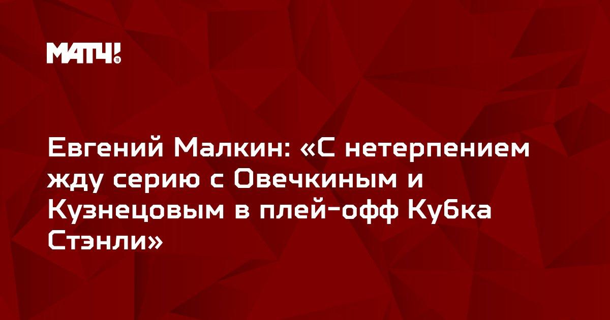 Евгений Малкин: «С нетерпением жду серию с Овечкиным и Кузнецовым в плей-офф Кубка Стэнли»