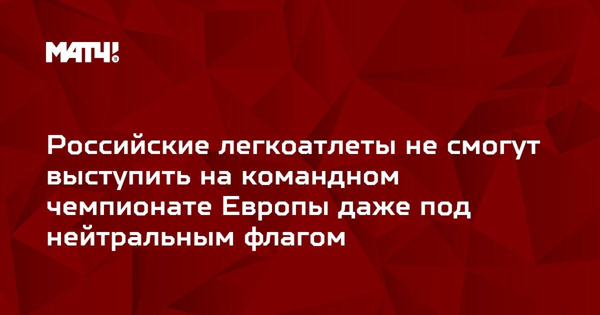 Российские легкоатлеты не смогут выступить на командном чемпионате Европы даже под нейтральным флагом