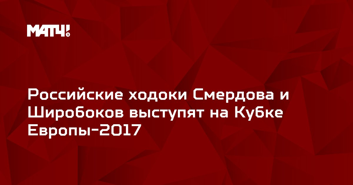 Российские ходоки Смердова и Широбоков выступят на Кубке Европы-2017