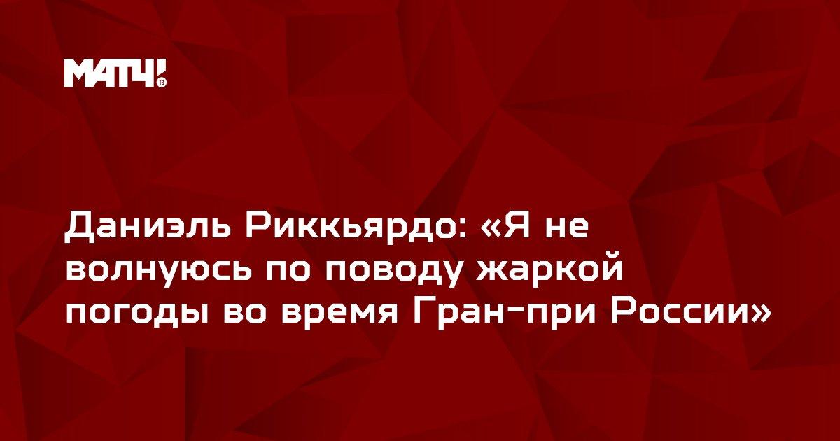 Даниэль Риккьярдо: «Я не волнуюсь по поводу жаркой погоды во время Гран-при России»