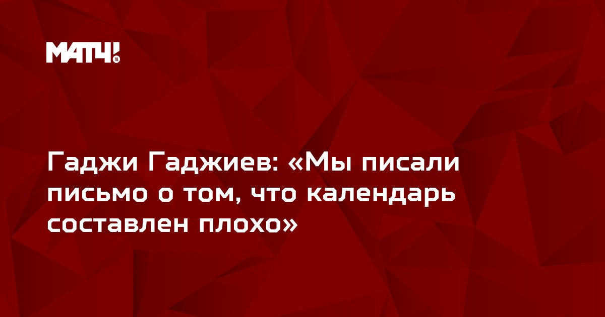 Гаджи Гаджиев: «Мы писали письмо о том, что календарь составлен плохо»