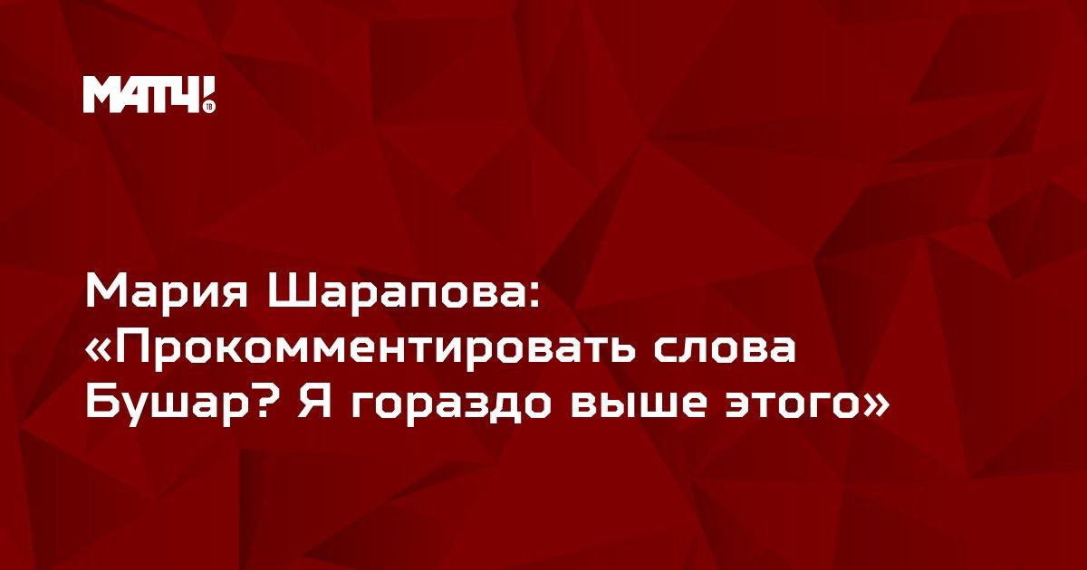 Мария Шарапова: «Прокомментировать слова Бушар? Я гораздо выше этого»