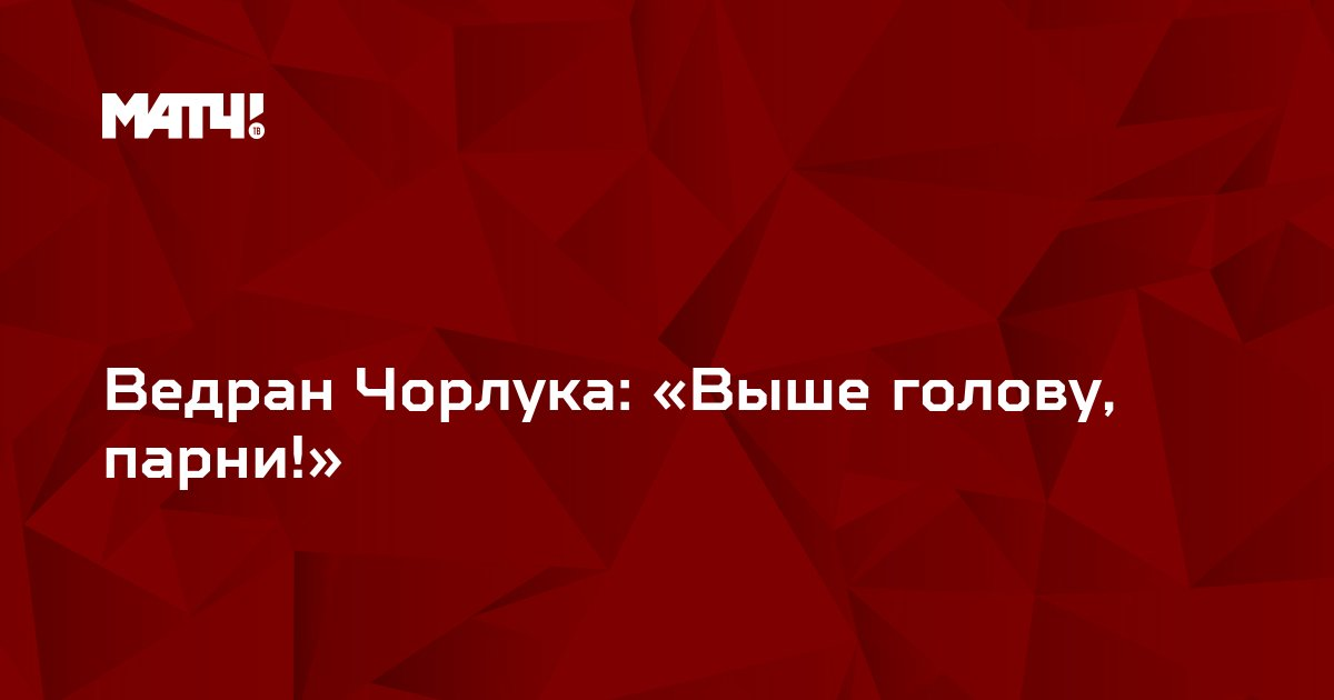 Ведран Чорлука: «Выше голову, парни!»