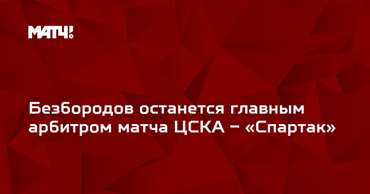 Безбородов останется главным арбитром матча ЦСКА – «Спартак»