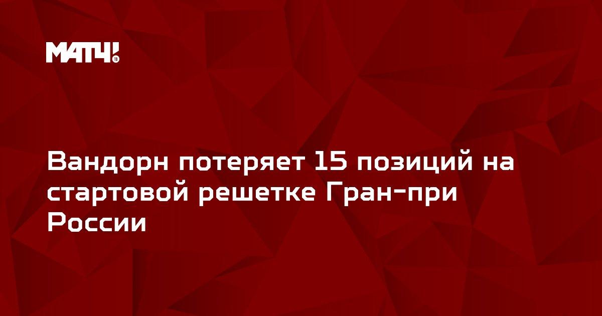 Вандорн потеряет 15 позиций на стартовой решетке Гран-при России