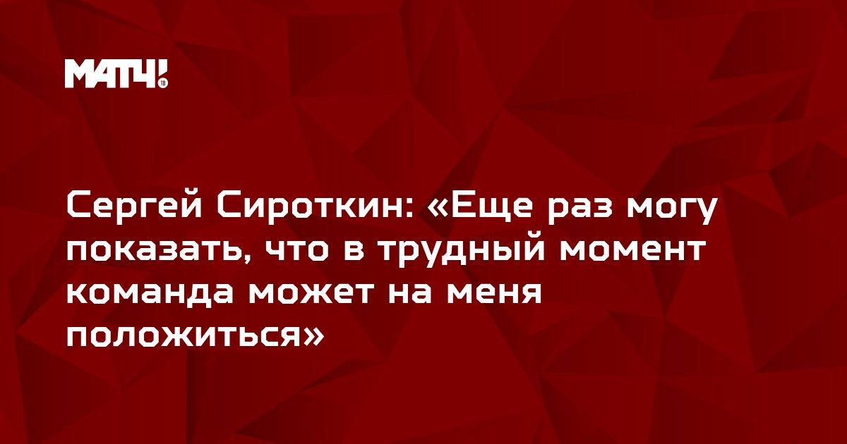 Сергей Сироткин: «Еще раз могу показать, что в трудный момент команда может на меня положиться»