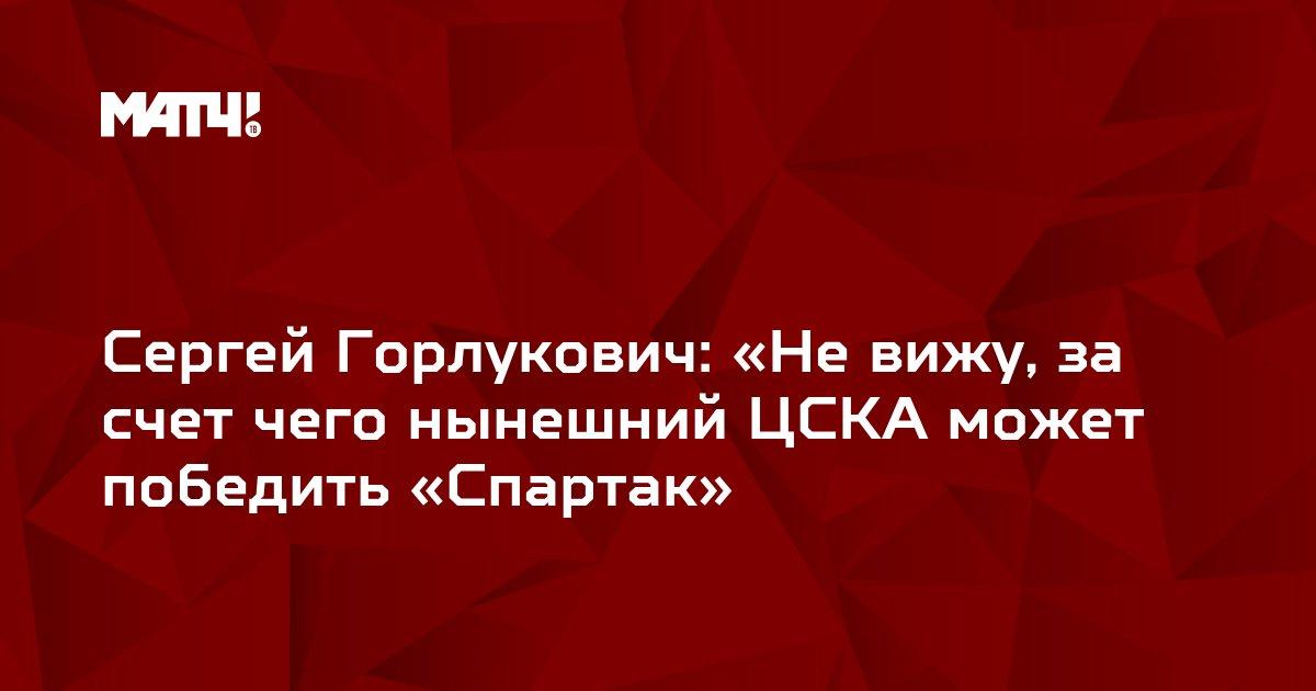 Сергей Горлукович: «Не вижу, за счет чего нынешний ЦСКА может победить «Спартак»