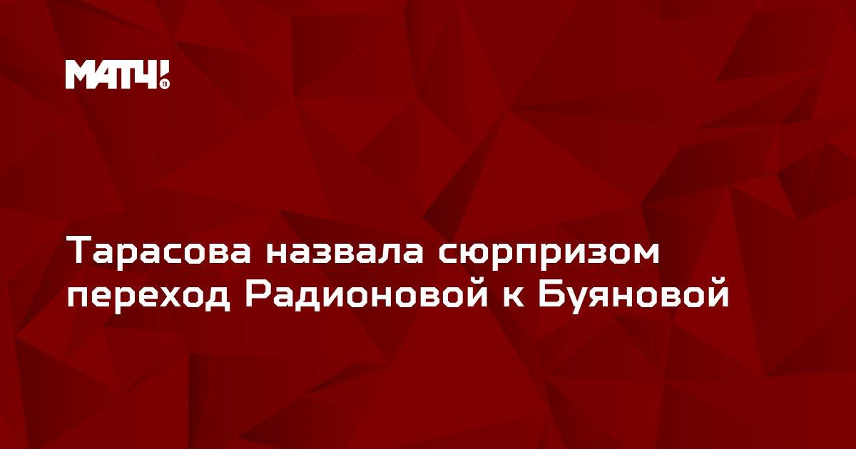 Тарасова назвала сюрпризом переход Радионовой к Буяновой