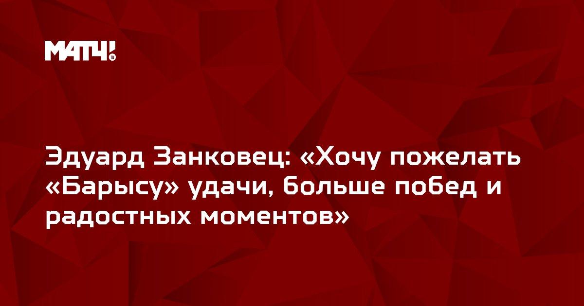 Эдуард Занковец: «Хочу пожелать «Барысу» удачи, больше побед и радостных моментов»