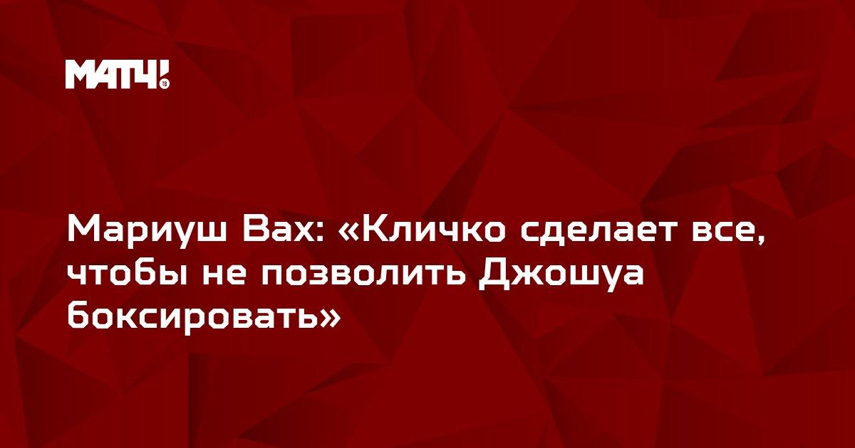 Мариуш Вах: «Кличко сделает все, чтобы не позволить Джошуа боксировать»