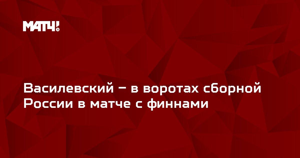 Василевский – в воротах сборной России в матче с финнами