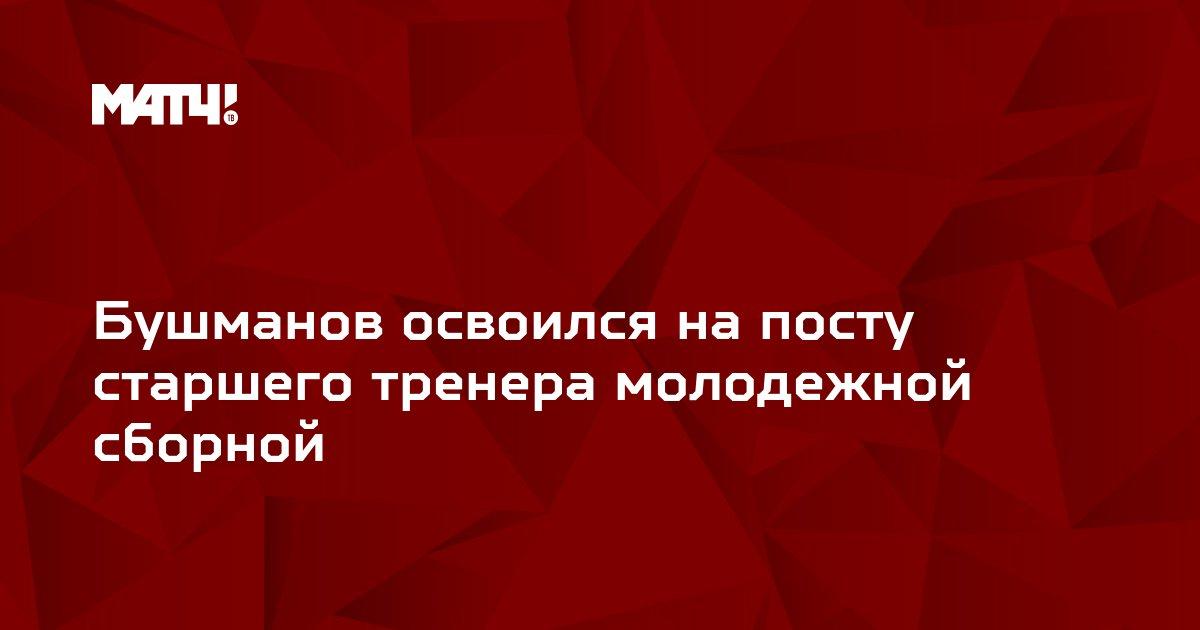 Бушманов освоился на посту старшего тренера молодежной сборной
