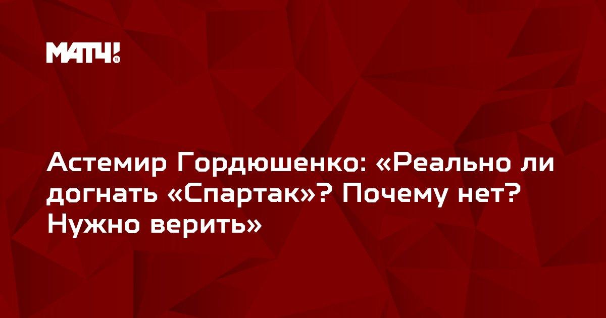 Астемир Гордюшенко: «Реально ли догнать «Спартак»? Почему нет? Нужно верить»