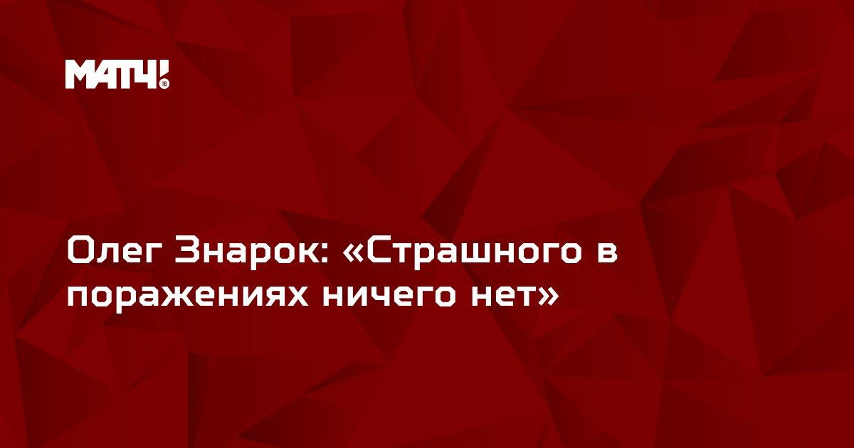 Олег Знарок: «Страшного в поражениях ничего нет»