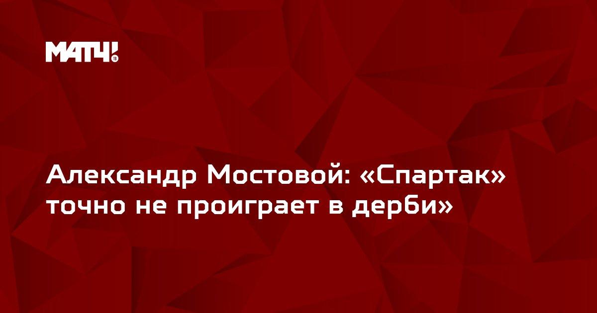 Александр Мостовой: «Спартак» точно не проиграет в дерби»