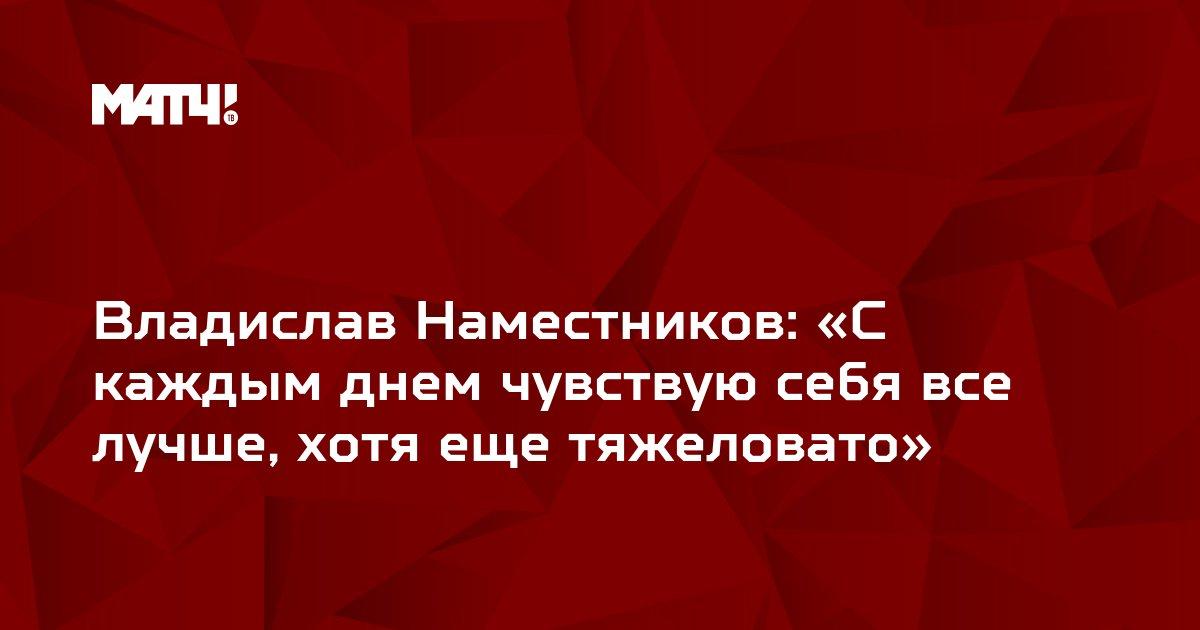 Владислав Наместников: «С каждым днем чувствую себя все лучше, хотя еще тяжеловато»