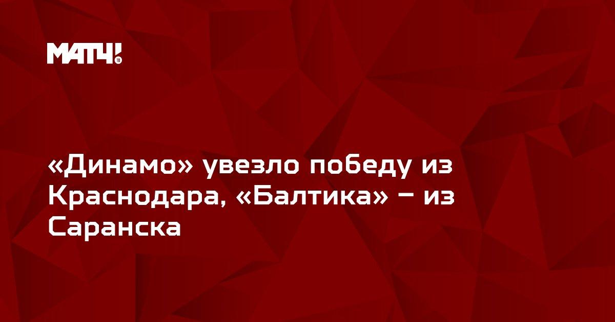 «Динамо» увезло победу из Краснодара, «Балтика» – из Саранска