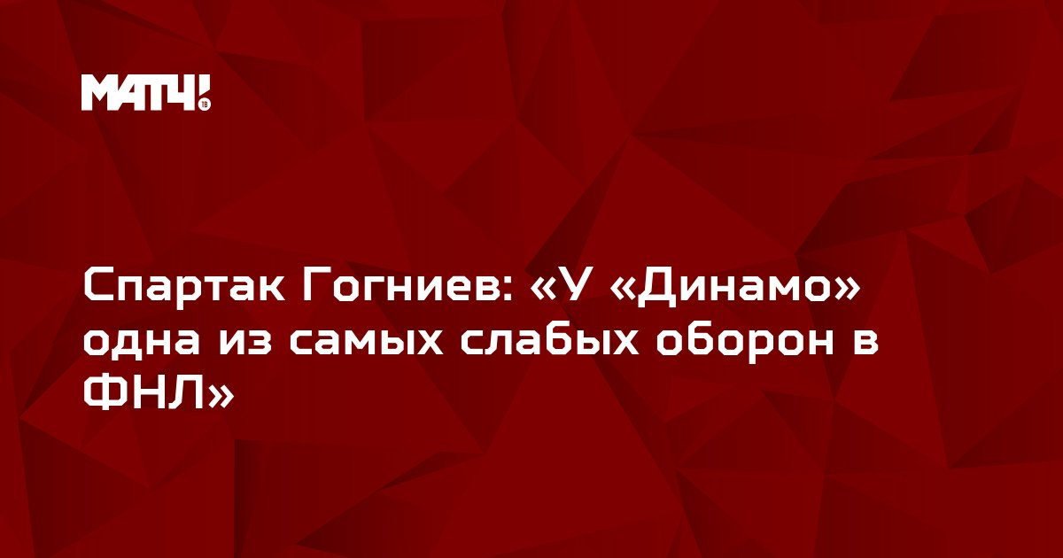 Спартак Гогниев: «У «Динамо» одна из самых слабых оборон в ФНЛ»