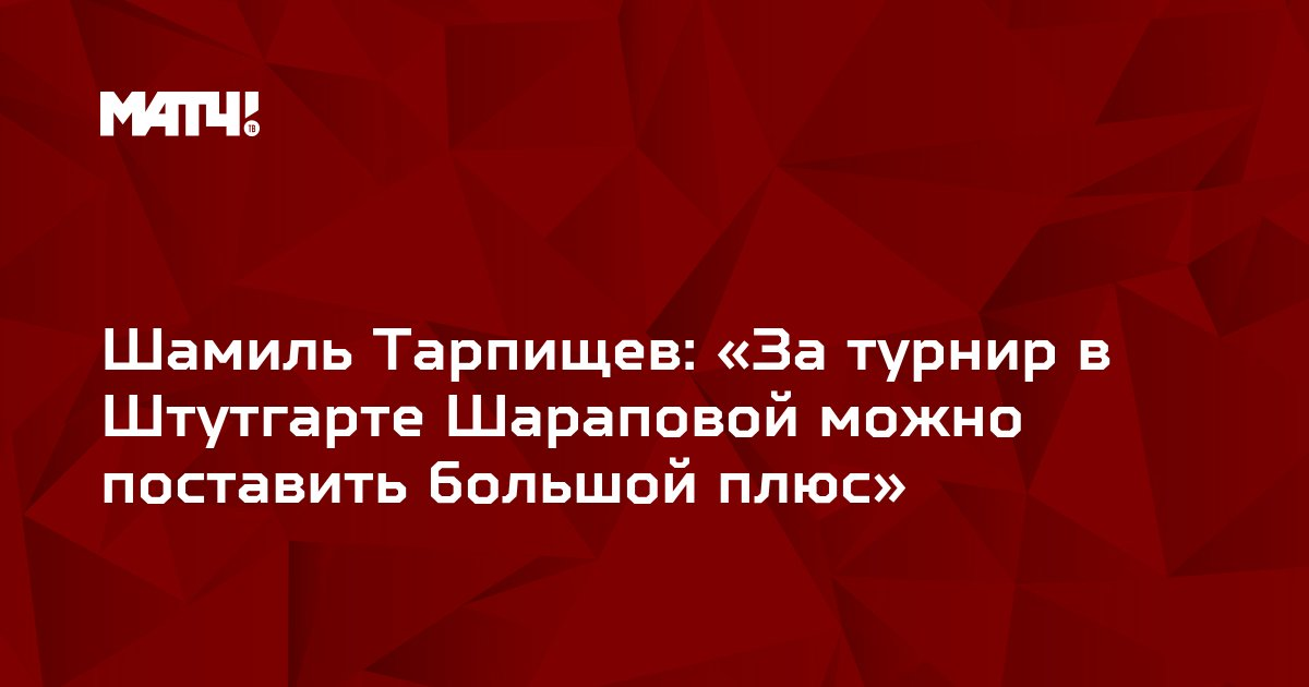 Шамиль Тарпищев: «За турнир в Штутгарте Шараповой можно поставить большой плюс»