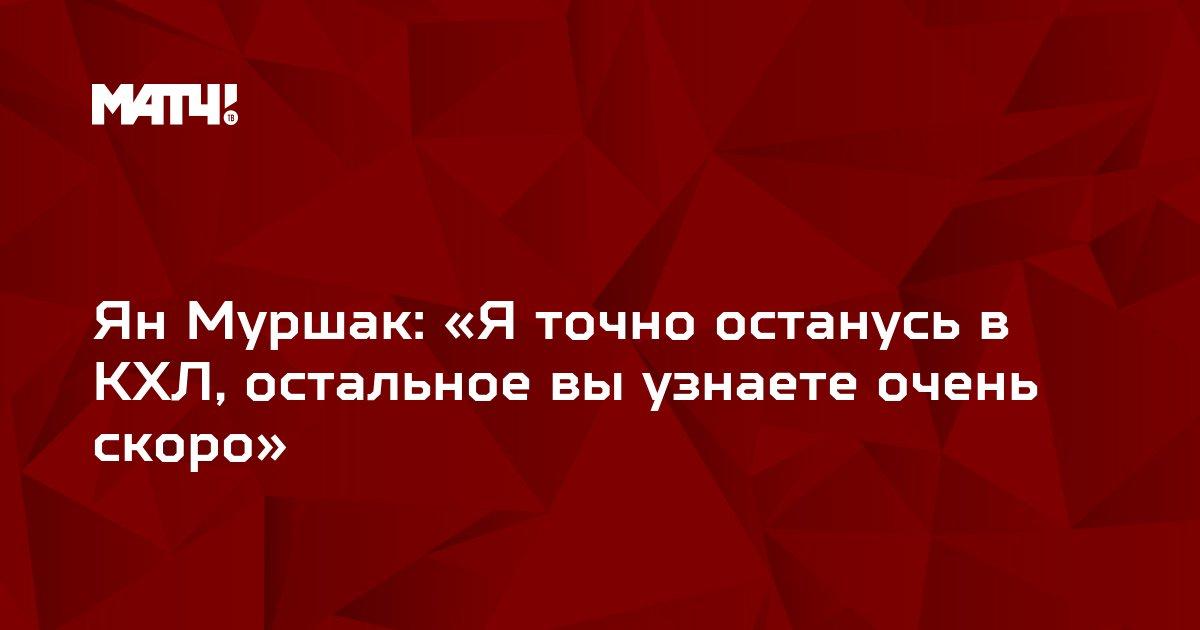 Ян Муршак: «Я точно останусь в КХЛ, остальное вы узнаете очень скоро»
