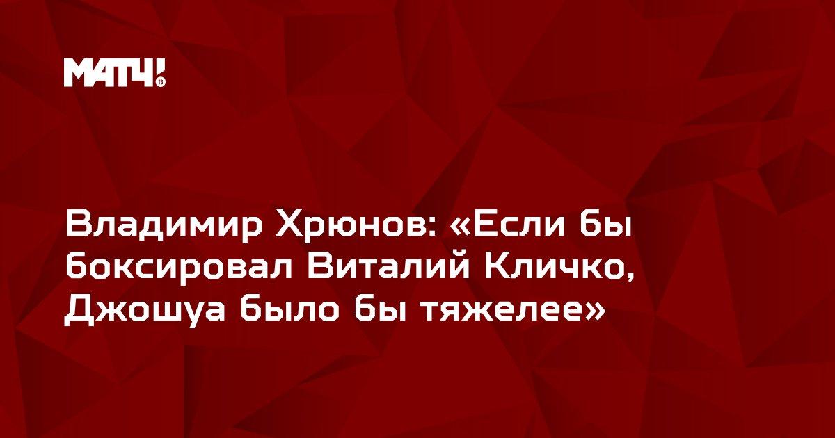Владимир Хрюнов: «Если бы боксировал Виталий Кличко, Джошуа было бы тяжелее»
