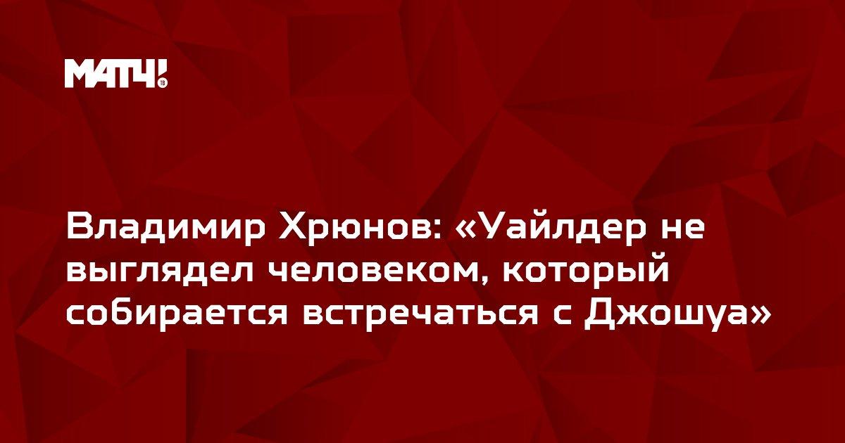 Владимир Хрюнов: «Уайлдер не выглядел человеком, который собирается встречаться с Джошуа»