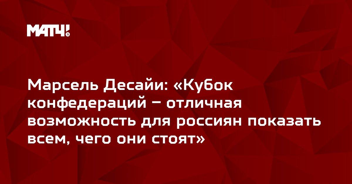 Марсель Десайи: «Кубок конфедераций – отличная возможность для россиян показать всем, чего они стоят»