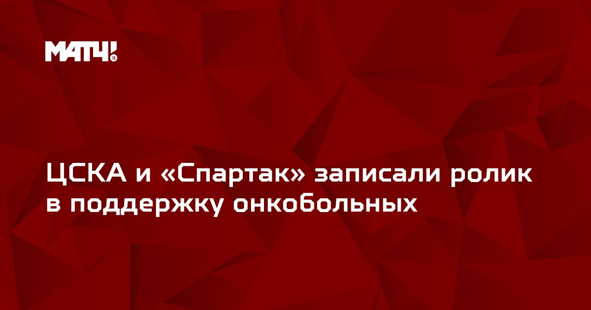 ЦСКА и «Спартак» записали ролик в поддержку онкобольных